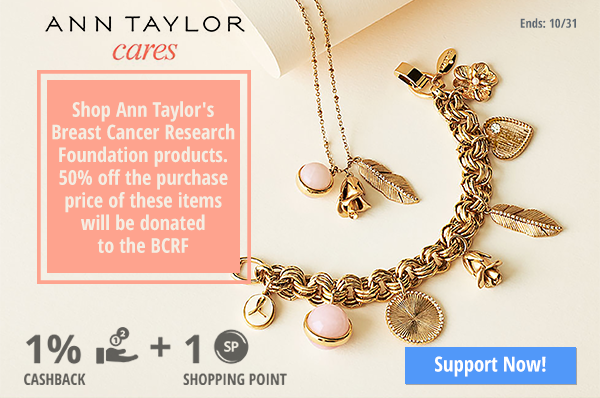 Ann Taylor:  Shop Ann Taylor's Breast Cancer Research Foundation products. 50% off the purchase price of these items will be donated to the BCRF